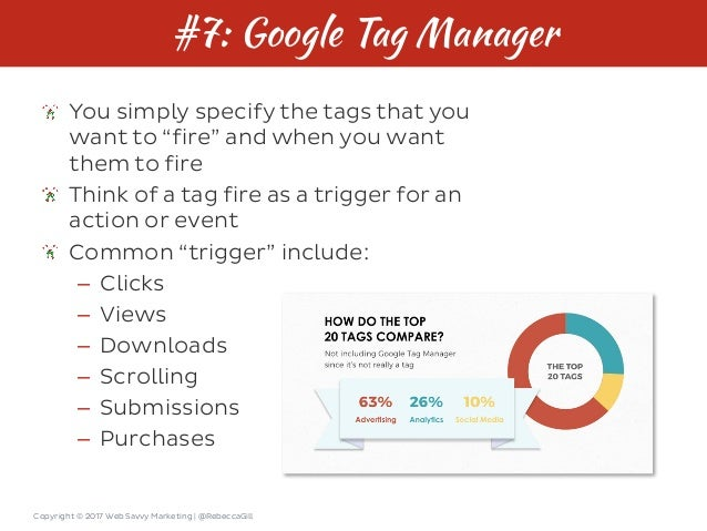 """Copyright © 2017 Web Savvy Marketing   @RebeccaGill #7: Google Tag Manager You simply specify the tags that you want to """"f..."""