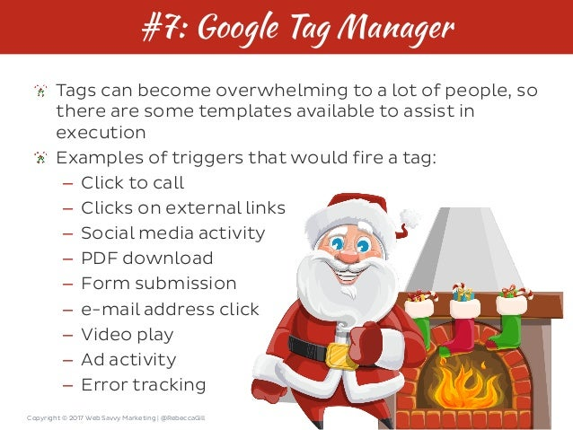 Copyright © 2017 Web Savvy Marketing   @RebeccaGill #7: Google Tag Manager Tags can become overwhelming to a lot of people...
