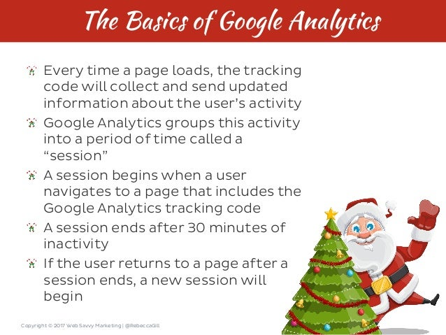Copyright © 2017 Web Savvy Marketing   @RebeccaGill The Basics of Google Analytics Every time a page loads, the tracking c...