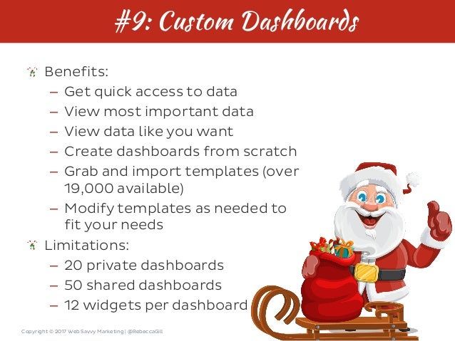 Copyright © 2017 Web Savvy Marketing   @RebeccaGill #9: Custom Dashboards Benefits: – Get quick access to data – View most...