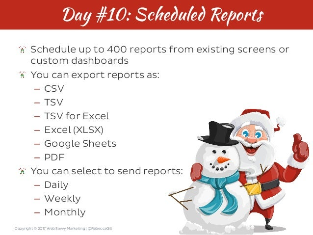 Copyright © 2017 Web Savvy Marketing   @RebeccaGill Day #10: Scheduled Reports Schedule up to 400 reports from existing sc...