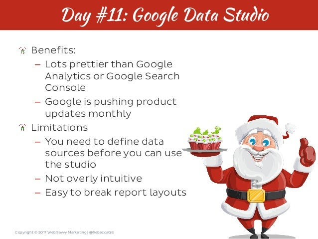 Copyright © 2017 Web Savvy Marketing   @RebeccaGill Day #11: Google Data Studio Benefits: – Lots prettier than Google Anal...