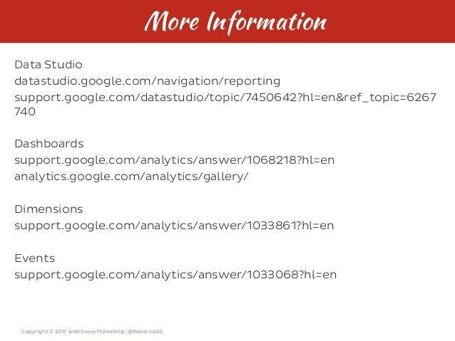 Copyright © 2017 Web Savvy Marketing   @RebeccaGill More Information Data Studio datastudio.google.com/navigation/reportin...