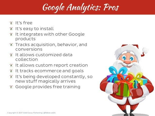 Copyright © 2017 Web Savvy Marketing   @RebeccaGill Google Analytics: Pros It's free It's easy to install It integrates wi...