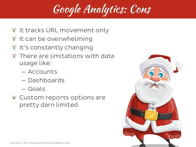 Copyright © 2017 Web Savvy Marketing   @RebeccaGill Google Analytics: Cons It tracks URL movement only It can be overwhelm...
