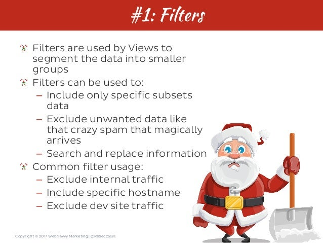 Copyright © 2017 Web Savvy Marketing   @RebeccaGill #1: Filters Filters are used by Views to segment the data into smaller...