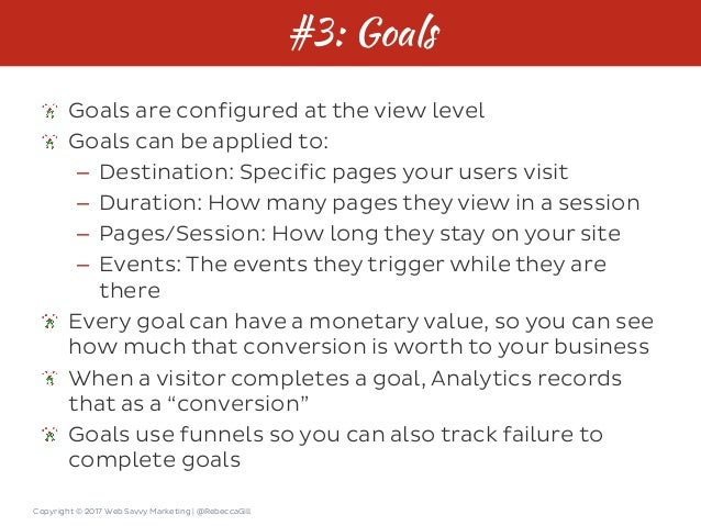 Copyright © 2017 Web Savvy Marketing   @RebeccaGill #3: Goals Goals are configured at the view level Goals can be applied ...