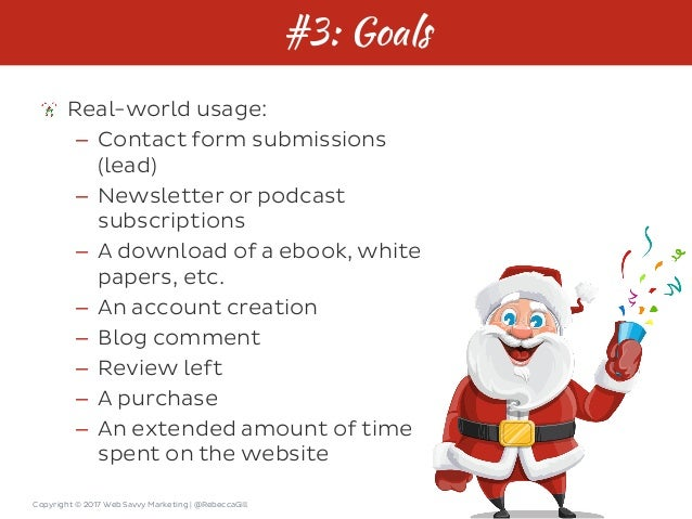 Copyright © 2017 Web Savvy Marketing   @RebeccaGill #3: Goals Real-world usage: – Contact form submissions (lead) – Newsle...