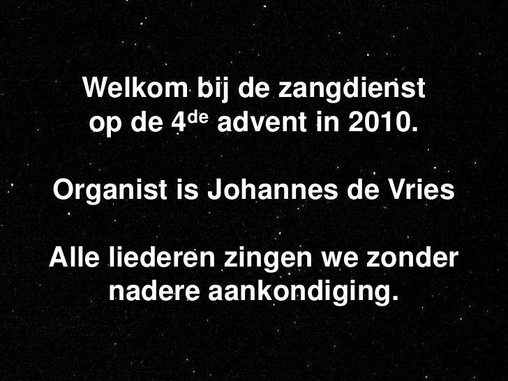 Welkom bij de zangdienst op de 4de advent in 2010.Organist is Johannes de VriesAlle liederen zingen we zonder nadere aanko...