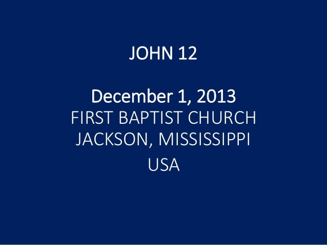 JOHN 12 December 1, 2013 FIRST BAPTIST CHURCH JACKSON, MISSISSIPPI USA