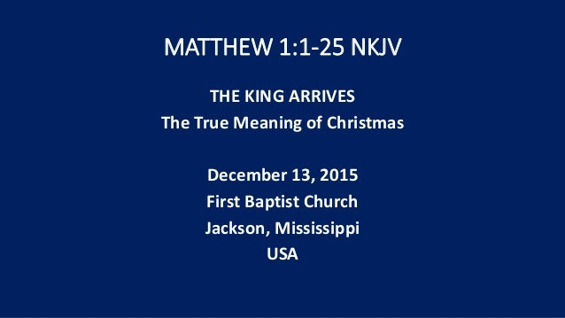 MATTHEW 1:1-25 NKJV THE KING ARRIVES The True Meaning of Christmas December 13, 2015 First Baptist Church Jackson, Mississ...