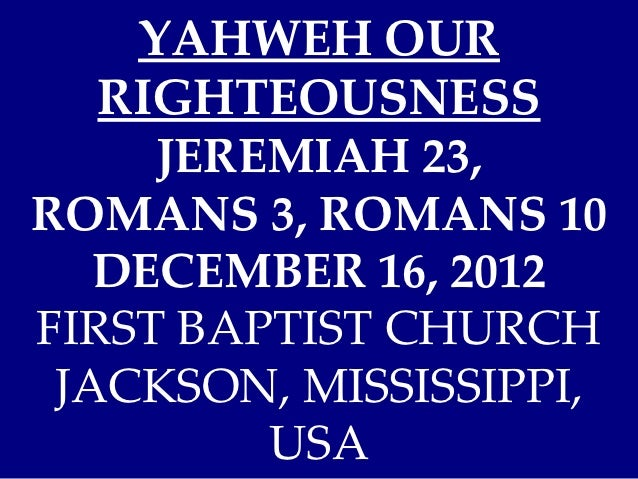 YAHWEH OUR   RIGHTEOUSNESS     JEREMIAH 23,ROMANS 3, ROMANS 10   DECEMBER 16, 2012FIRST BAPTIST CHURCH JACKSON, MISSISSIPP...