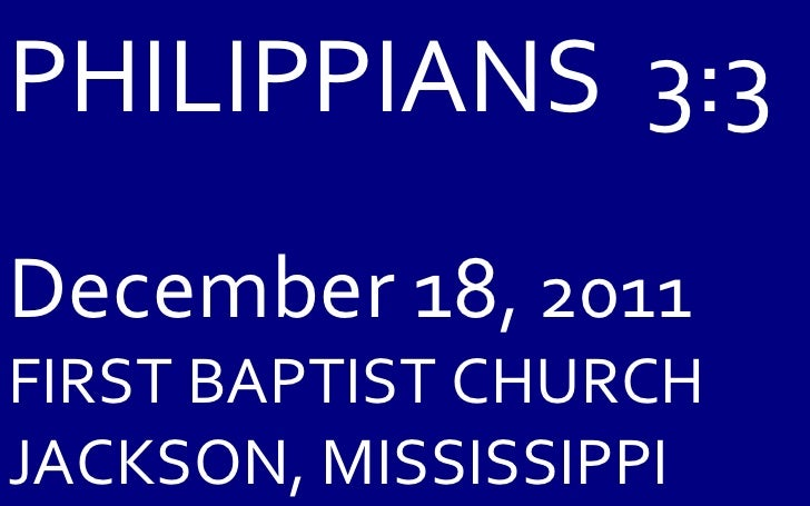 PHILIPPIANS  3:3 December 18 , 2011 FIRST BAPTIST CHURCH JACKSON, MISSISSIPPI