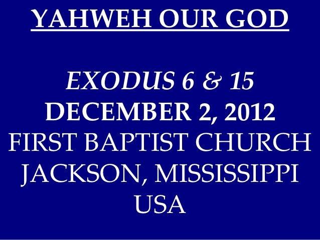 YAHWEH OUR GOD    EXODUS 6 & 15   DECEMBER 2, 2012FIRST BAPTIST CHURCH JACKSON, MISSISSIPPI         USA