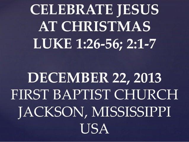 CELEBRATE JESUS AT CHRISTMAS LUKE 1:26-56; 2:1-7 DECEMBER 22, 2013 FIRST BAPTIST CHURCH JACKSON, MISSISSIPPI USA