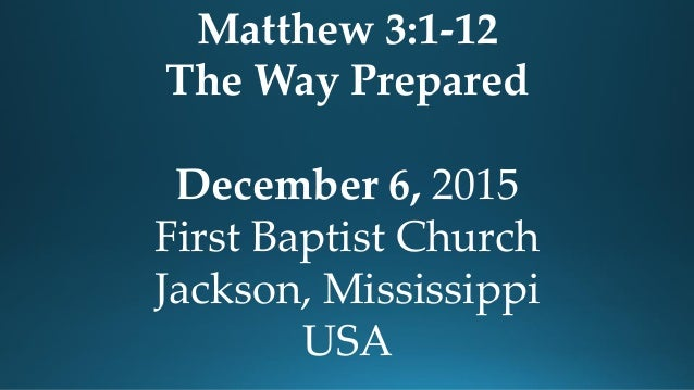 Matthew 3:1-12 The Way Prepared December 6, 2015 First Baptist Church Jackson, Mississippi USA