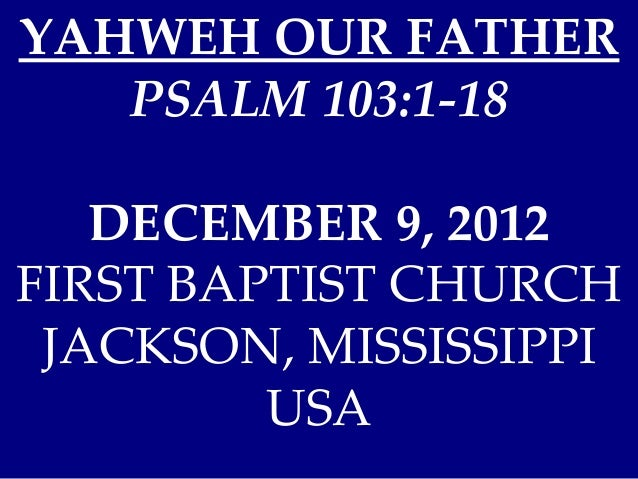 YAHWEH OUR FATHER   PSALM 103:1-18   DECEMBER 9, 2012FIRST BAPTIST CHURCH JACKSON, MISSISSIPPI         USA