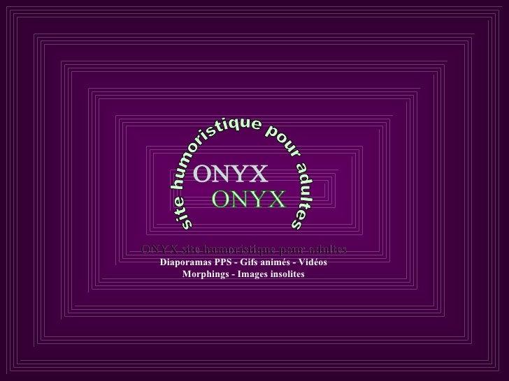 ONYX site humoristique pour adultes ONYX site humoristique pour adultes Diaporamas PPS - Gifs animés - Vidéos Morphings - ...