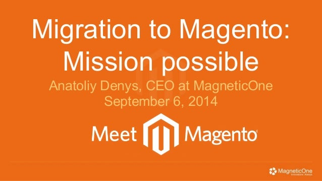 Migration to Magento:  Mission possible  Anatoliy Denys, CEO at MagneticOne  September 6, 2014