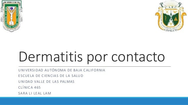 Dermatitis por contacto UNIVERSIDAD AUTÓNOMA DE BAJA CALIFORNIA ESCUELA DE CIENCIAS DE LA SALUD UNIDAD VALLE DE LAS PALMAS...