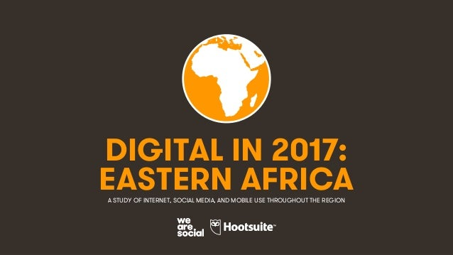 1 DIGITAL IN 2017: A STUDY OF INTERNET, SOCIAL MEDIA, AND MOBILE USE THROUGHOUT THE REGION EASTERN AFRICA
