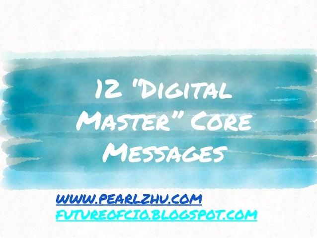 """12 """"Digital Master"""" Core Messages WWW.PEARLZHU.COM FUTUREOFCIO.BLOGSPOT.COM"""