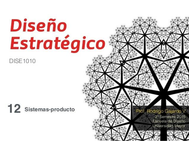 Diseño Estratégico 12 DISE1010 2º Semestre 2015 Prof. Rodrigo Gajardo V. Escuela de Diseño Universidad Mayor Sistemas-prod...