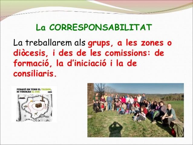 La CORRESPONSABILITAT La treballarem als grups, a les zones o diòcesis, i des de les comissions: de formació, la d'iniciac...