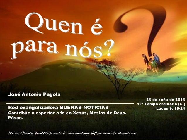 23 de xuño de 201312º Tempo ordinario (C )Lucas 9, 18-24Red evangelizadora BUENAS NOTICIASContribúe a espertar a fe en Xes...