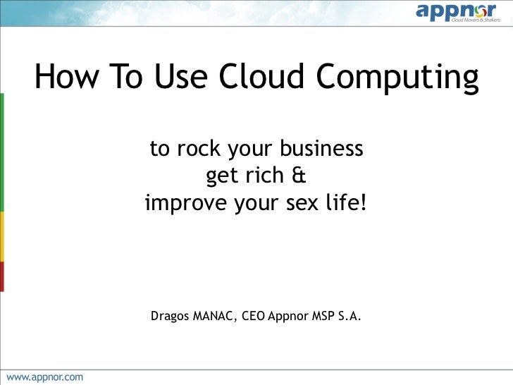 How To Use Cloud Computing       to rock your business             get rich &      improve your sex life!      Dragos MANA...