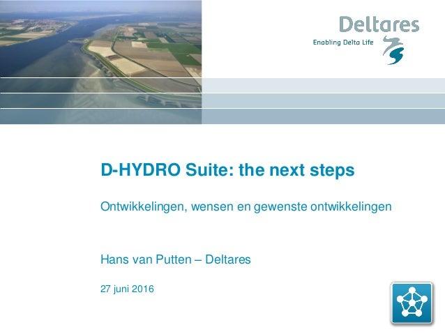 27 juni 2016 D-HYDRO Suite: the next steps Ontwikkelingen, wensen en gewenste ontwikkelingen Hans van Putten – Deltares