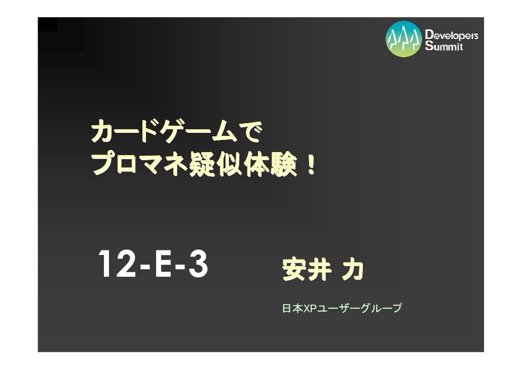 カードゲームで カードゲームで プロマネ疑似体験     疑似体験! プロマネ疑似体験!   12-E-3   安井 力          日本XPユーザーグループ