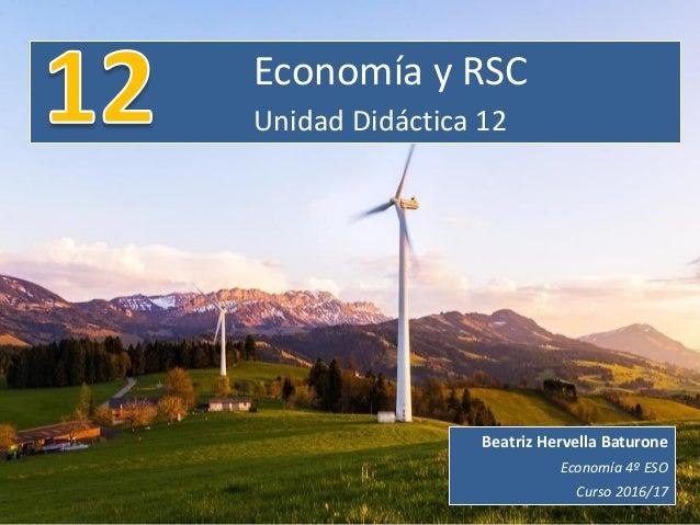 Economía y RSC Unidad Didáctica 12 Beatriz Hervella Baturone Economía 4º ESO Curso 2016/17
