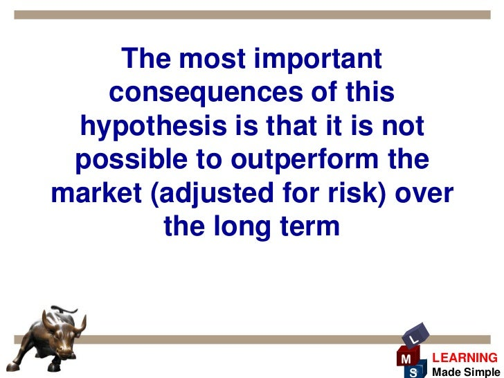 importance of efficient market hypothesis essay One of the major theories that form the basis of financial market is the efficient market hypothesis the extreme position of those who advocate the efficient market hypothesis claims that all the market requires is basic financial information.