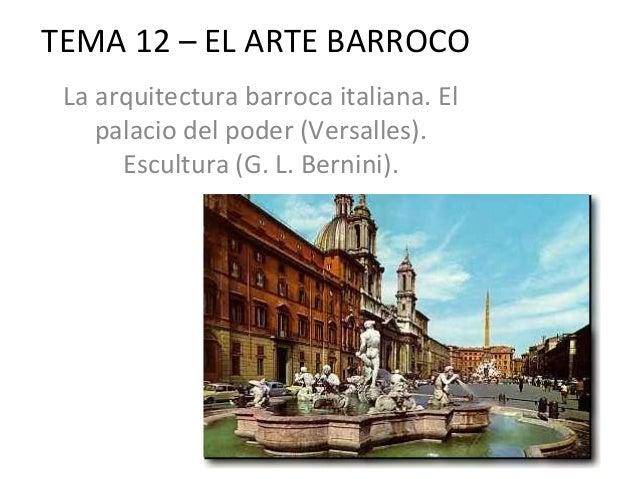 TEMA 12 – EL ARTE BARROCO La arquitectura barroca italiana. El    palacio del poder (Versalles).      Escultura (G. L. Ber...