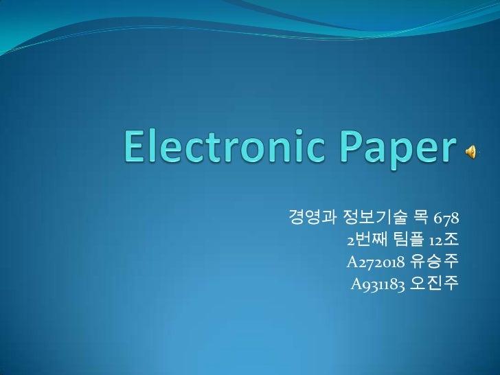 Electronic Paper<br />경영과 정보기술 목 678<br />2번째 팀플12조<br />A272018 유승주<br />A931183 오진주<br />