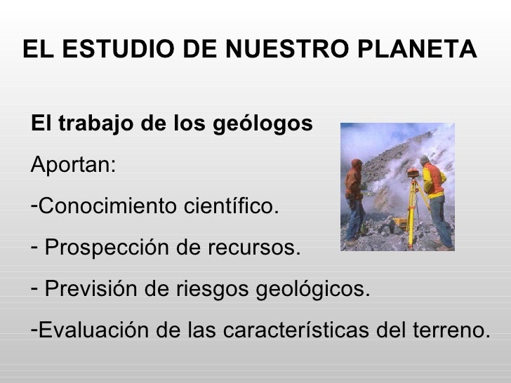 EL ESTUDIO DE NUESTRO PLANETA <ul><li>El trabajo de los geólogos </li></ul><ul><li>Aportan: </li></ul><ul><li>Conocimiento...