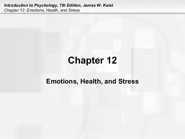 Introduction to Psychology, 7th Edition, James W. Kalat Chapter 12: Emotions, Health, and Stress Chapter 12 Emotions, Heal...