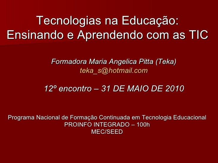 Tecnologias na Educação: Ensinando e Aprendendo com as TIC Formadora Maria Angelica Pitta (Teka) [email_address] 12º encon...