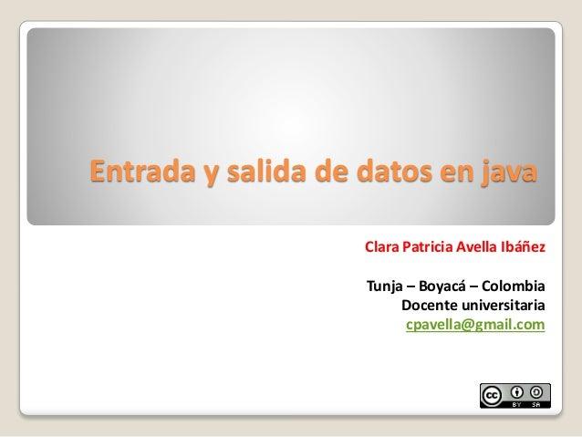 Entrada y salida de datos en javaClara Patricia Avella IbáñezTunja – Boyacá – ColombiaDocente universitariacpavella@gmail....