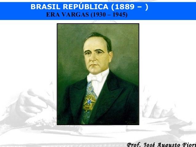 BRASIL REPÚBLICA (1889 – ) ERA VARGAS (1930 – 1945)  Prof. José Augusto Fiori
