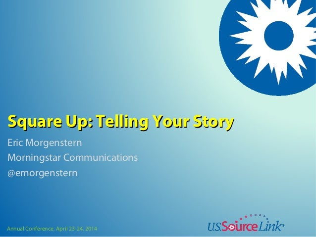 Annual Conference, April 23-24, 2014 Square Up: Telling Your StorySquare Up: Telling Your Story Eric Morgenstern Morningst...