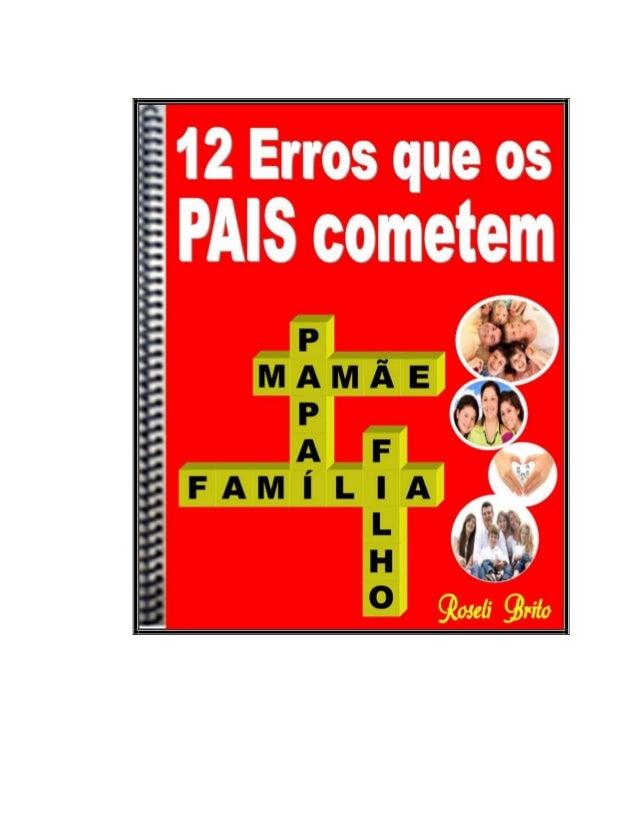 Os 12 Erros que os Pais Cometem ™ © Copyright 2009 www.comoeducarosfilhos.com.br 2 © Copyright 2009 do site www.comoeducar...