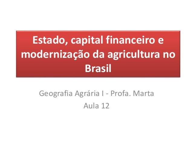 Estado, capital financeiro e  modernização da agricultura no  Brasil  Geografia Agrária I - Profa. Marta  Aula 12