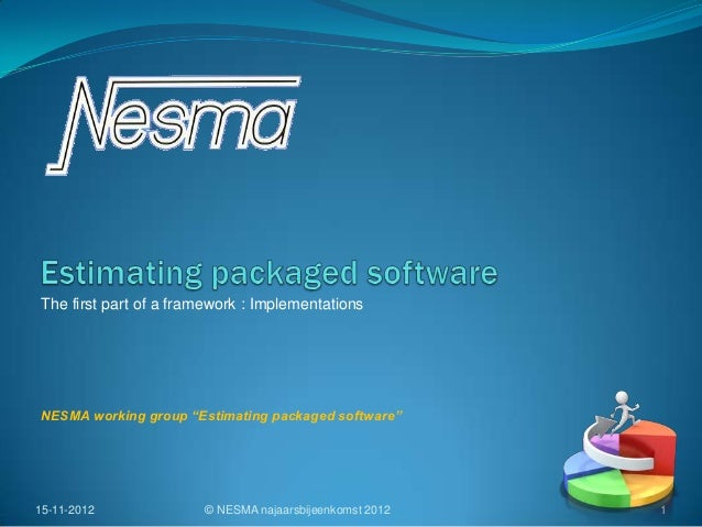 "The first part of a framework : ImplementationsNESMA working group ""Estimating packaged software""15-11-2012             © ..."