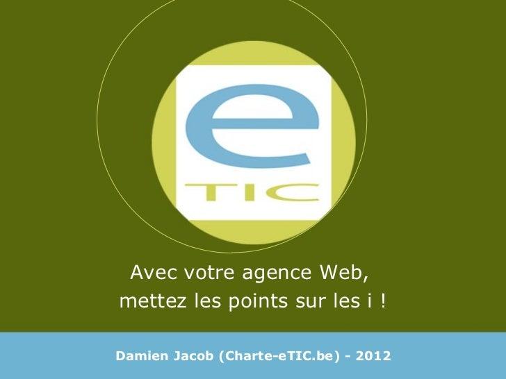 Avec votre agence Web,  mettez les points sur les i ! Damien Jacob (Charte-eTIC.be) - 2012