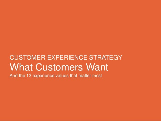 CUSTOMER EXPERIENCE STRATEGY What Customers Want And the 12 experience values that matter most