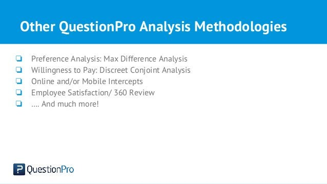 Other QuestionPro Analysis Methodologies ❏ Preference Analysis: Max Difference Analysis ❏ Willingness to Pay: Discreet Con...
