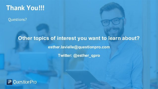 Thank You!!! Questions? Other topics of interest you want to learn about? esther.lavielle@questionpro.com Twitter: @esther...
