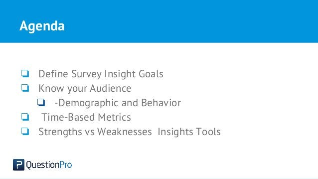 Agenda ❏ Define Survey Insight Goals ❏ Know your Audience ❏ -Demographic and Behavior ❏ Time-Based Metrics ❏ Strengths vs ...